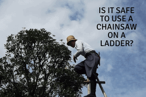 Is it Safe to Use a Chainsaw On a Ladder?